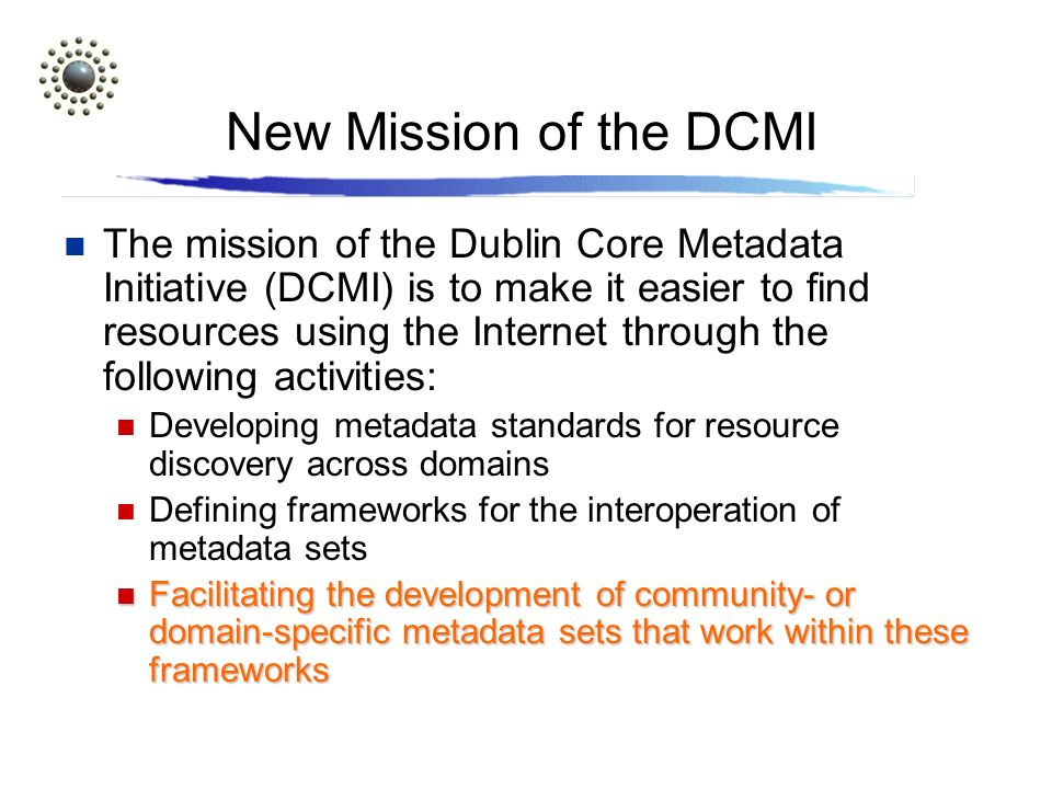 New Mission of the DCMI The mission of the Dublin Core Metadata Initiative (DCMI) is to make it easier to find resources using the Internet through the following activities: Developing metadata standards for resource discovery across domains Defining frameworks for the interoperation of metadata sets Facilitating the development of community- or domain-specific metadata sets that work within these frameworks Facilitating the development of community- or domain-specific metadata sets that work within these frameworks