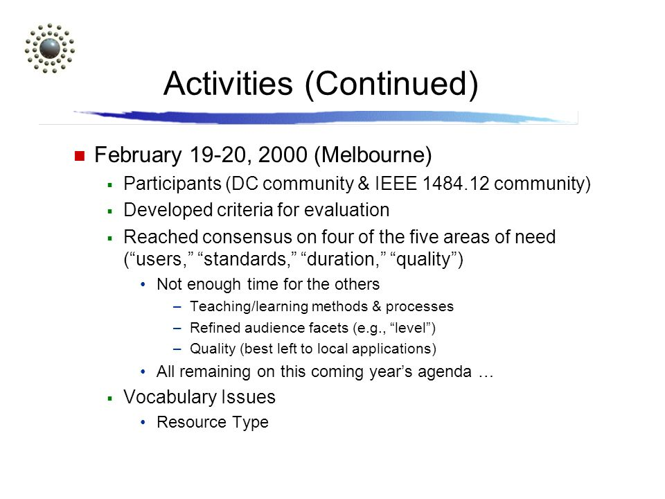 Activities (Continued) February 19-20, 2000 (Melbourne) Participants (DC community & IEEE community) Developed criteria for evaluation Reached consensus on four of the five areas of need (users, standards, duration, quality) Not enough time for the others –Teaching/learning methods & processes –Refined audience facets (e.g., level) –Quality (best left to local applications) All remaining on this coming years agenda … Vocabulary Issues Resource Type