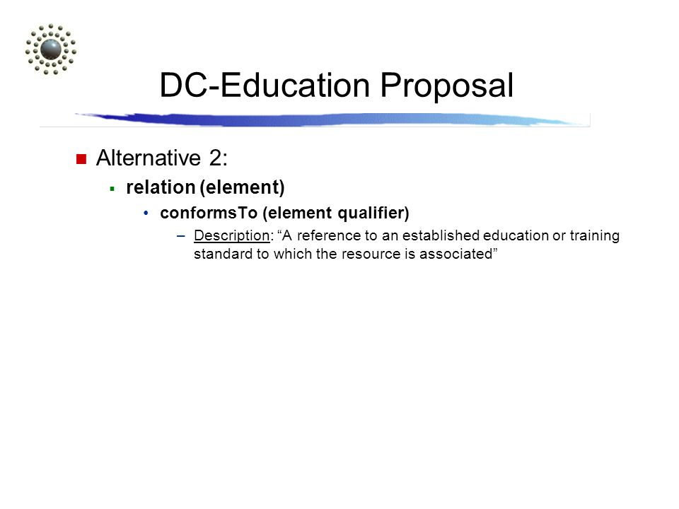 DC-Education Proposal Alternative 2: relation (element) conformsTo (element qualifier) –Description: A reference to an established education or training standard to which the resource is associated