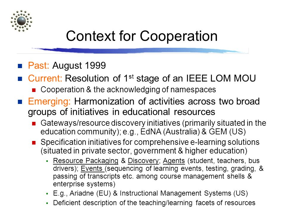 Context for Cooperation Past: August 1999 Current: Resolution of 1 st stage of an IEEE LOM MOU Cooperation & the acknowledging of namespaces Emerging: Harmonization of activities across two broad groups of initiatives in educational resources Gateways/resource discovery initiatives (primarily situated in the education community); e.g., EdNA (Australia) & GEM (US) Specification initiatives for comprehensive e-learning solutions (situated in private sector, government & higher education) Resource Packaging & Discovery; Agents (student, teachers, bus drivers); Events (sequencing of learning events, testing, grading, & passing of transcripts etc.