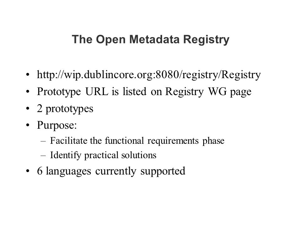 The Open Metadata Registry http://wip.dublincore.org:8080/registry/Registry Prototype URL is listed on Registry WG page 2 prototypes Purpose: –Facilit