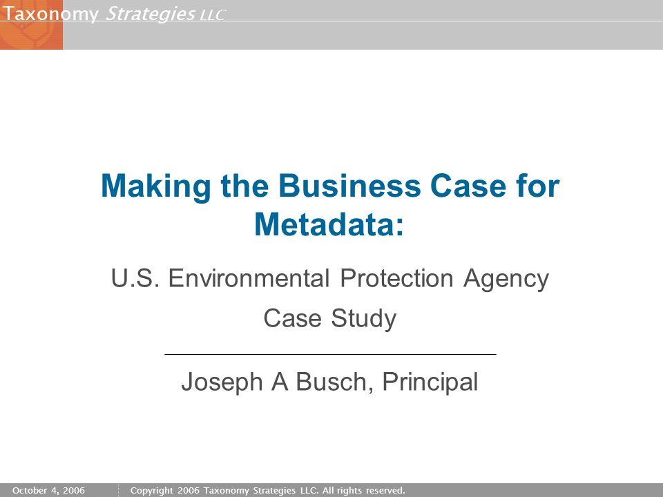 Strategies LLC Taxonomy October 4, 2006Copyright 2006 Taxonomy Strategies LLC. All rights reserved. Making the Business Case for Metadata: U.S. Enviro