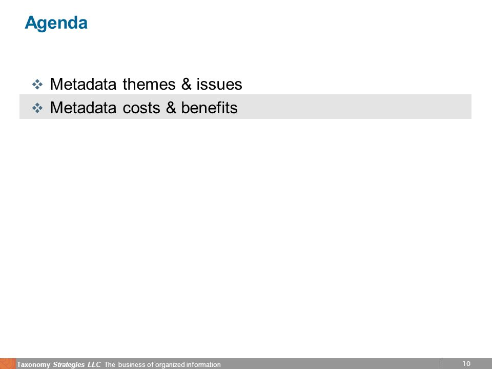 10 Taxonomy Strategies LLC The business of organized information Agenda v Metadata themes & issues v Metadata costs & benefits