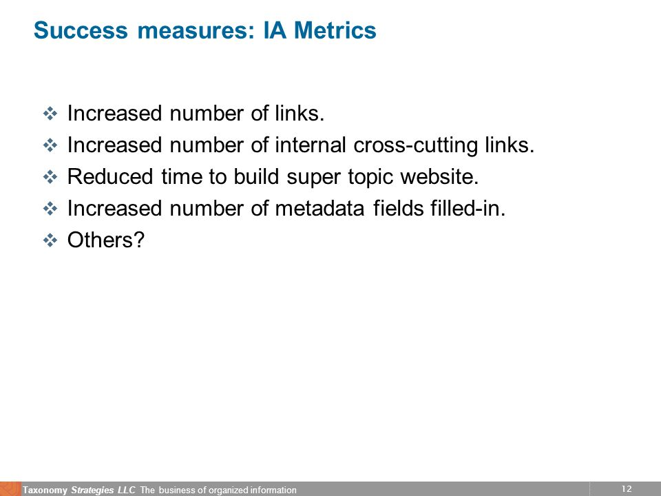 12 Taxonomy Strategies LLC The business of organized information Success measures: IA Metrics v Increased number of links. v Increased number of inter