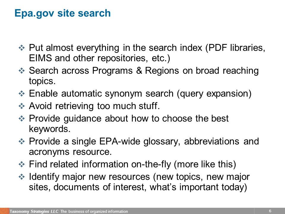 6 Taxonomy Strategies LLC The business of organized information Epa.gov site search v Put almost everything in the search index (PDF libraries, EIMS a