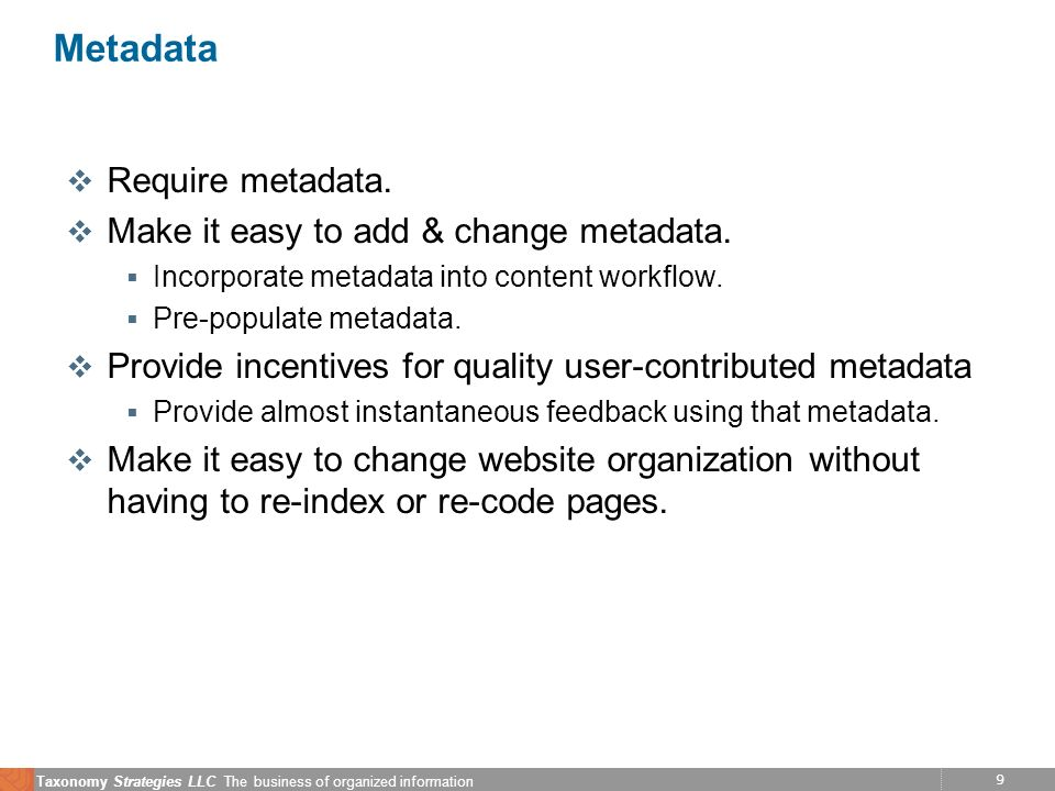 9 Taxonomy Strategies LLC The business of organized information Metadata v Require metadata. v Make it easy to add & change metadata. Incorporate meta