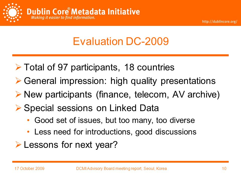 17 October 2009DCMI Advisory Board meeting report, Seoul, Korea10 Evaluation DC-2009 Total of 97 participants, 18 countries General impression: high quality presentations New participants (finance, telecom, AV archive) Special sessions on Linked Data Good set of issues, but too many, too diverse Less need for introductions, good discussions Lessons for next year