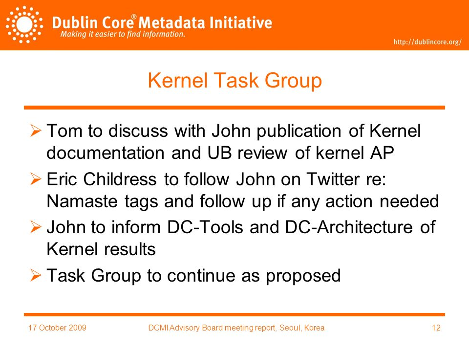 17 October 2009DCMI Advisory Board meeting report, Seoul, Korea12 Kernel Task Group Tom to discuss with John publication of Kernel documentation and UB review of kernel AP Eric Childress to follow John on Twitter re: Namaste tags and follow up if any action needed John to inform DC-Tools and DC-Architecture of Kernel results Task Group to continue as proposed