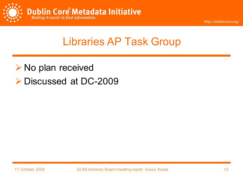 17 October 2009DCMI Advisory Board meeting report, Seoul, Korea13 Libraries AP Task Group No plan received Discussed at DC-2009