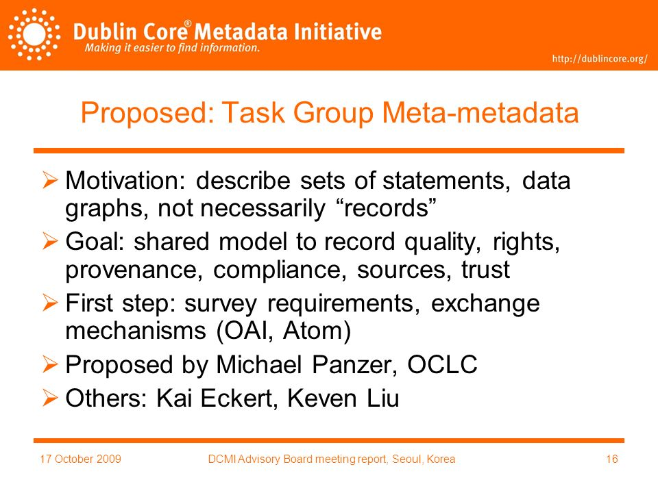 17 October 2009DCMI Advisory Board meeting report, Seoul, Korea16 Proposed: Task Group Meta-metadata Motivation: describe sets of statements, data graphs, not necessarily records Goal: shared model to record quality, rights, provenance, compliance, sources, trust First step: survey requirements, exchange mechanisms (OAI, Atom) Proposed by Michael Panzer, OCLC Others: Kai Eckert, Keven Liu