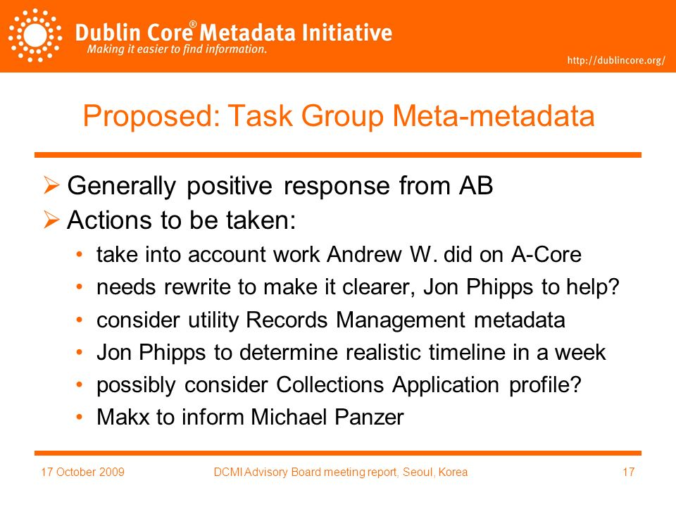 17 October 2009DCMI Advisory Board meeting report, Seoul, Korea17 Proposed: Task Group Meta-metadata Generally positive response from AB Actions to be taken: take into account work Andrew W.