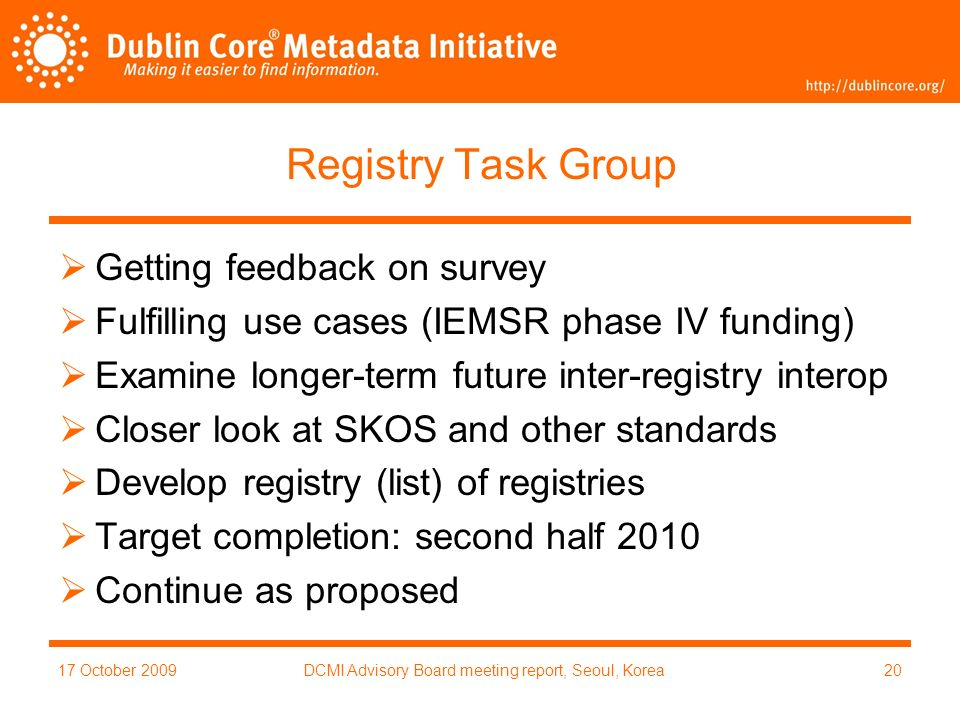 17 October 2009DCMI Advisory Board meeting report, Seoul, Korea20 Registry Task Group Getting feedback on survey Fulfilling use cases (IEMSR phase IV funding) Examine longer-term future inter-registry interop Closer look at SKOS and other standards Develop registry (list) of registries Target completion: second half 2010 Continue as proposed