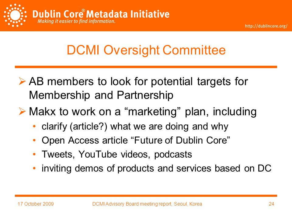 17 October 2009DCMI Advisory Board meeting report, Seoul, Korea24 DCMI Oversight Committee AB members to look for potential targets for Membership and Partnership Makx to work on a marketing plan, including clarify (article ) what we are doing and why Open Access article Future of Dublin Core Tweets, YouTube videos, podcasts inviting demos of products and services based on DC