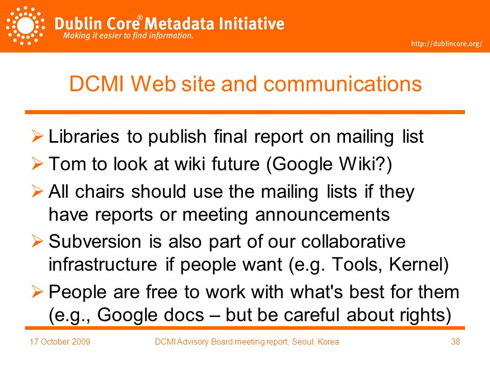 17 October 2009DCMI Advisory Board meeting report, Seoul, Korea38 DCMI Web site and communications Libraries to publish final report on mailing list Tom to look at wiki future (Google Wiki ) All chairs should use the mailing lists if they have reports or meeting announcements Subversion is also part of our collaborative infrastructure if people want (e.g.