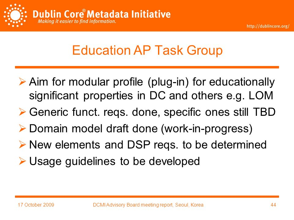 17 October 2009DCMI Advisory Board meeting report, Seoul, Korea44 Education AP Task Group Aim for modular profile (plug-in) for educationally significant properties in DC and others e.g.