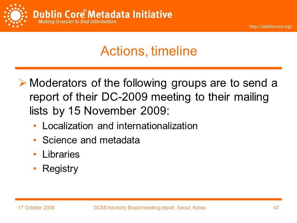 17 October 2009DCMI Advisory Board meeting report, Seoul, Korea47 Actions, timeline Moderators of the following groups are to send a report of their DC-2009 meeting to their mailing lists by 15 November 2009: Localization and internationalization Science and metadata Libraries Registry