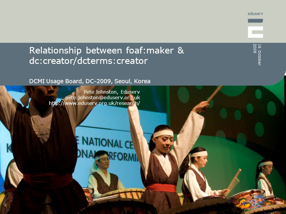Pete Johnston, Eduserv pete.johnston@eduserv.org.uk http://www.eduserv.org.uk/research/ 16 October 2009 Relationship between foaf:maker & dc:creator/dcterms:creator DCMI Usage Board, DC-2009, Seoul, Korea