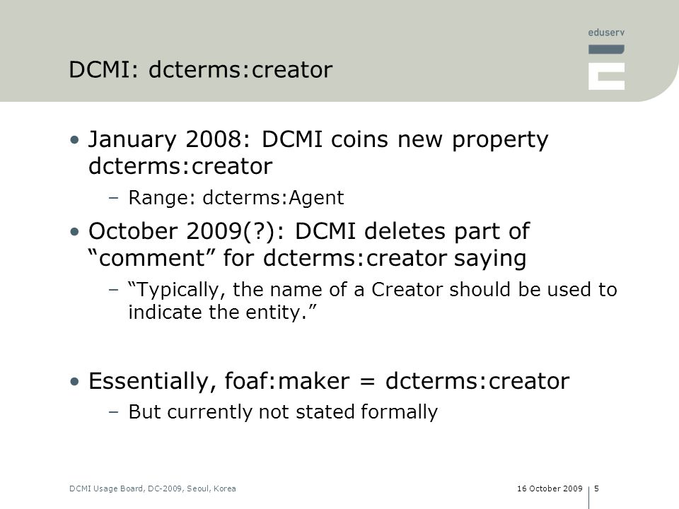 16 October 2009DCMI Usage Board, DC-2009, Seoul, Korea5 DCMI: dcterms:creator January 2008: DCMI coins new property dcterms:creator –Range: dcterms:Agent October 2009( ): DCMI deletes part of comment for dcterms:creator saying –Typically, the name of a Creator should be used to indicate the entity.