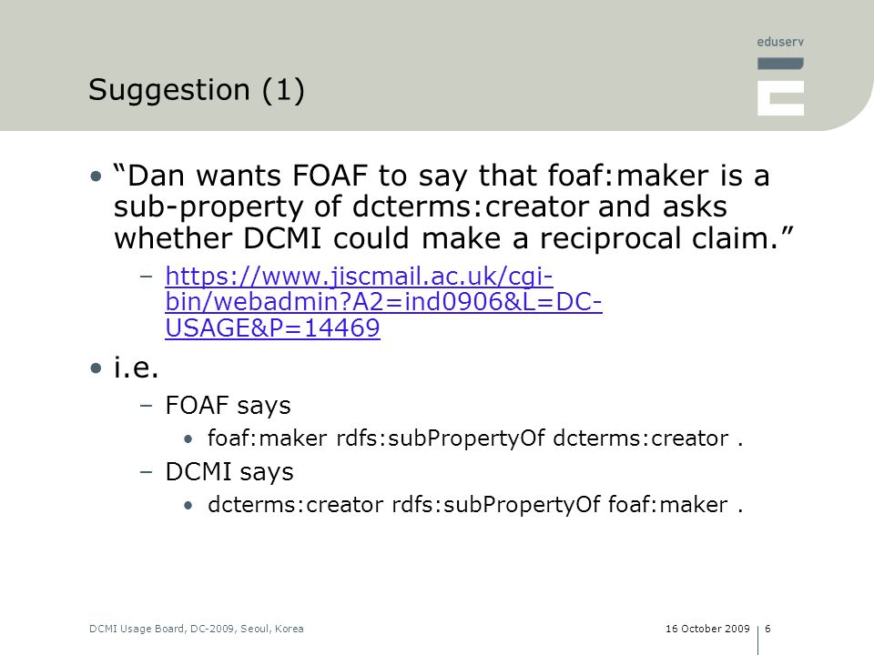 16 October 2009DCMI Usage Board, DC-2009, Seoul, Korea7 Suggestion (1): Discussion foaf:maker rdfs:subPropertyOf dcterms:creator.