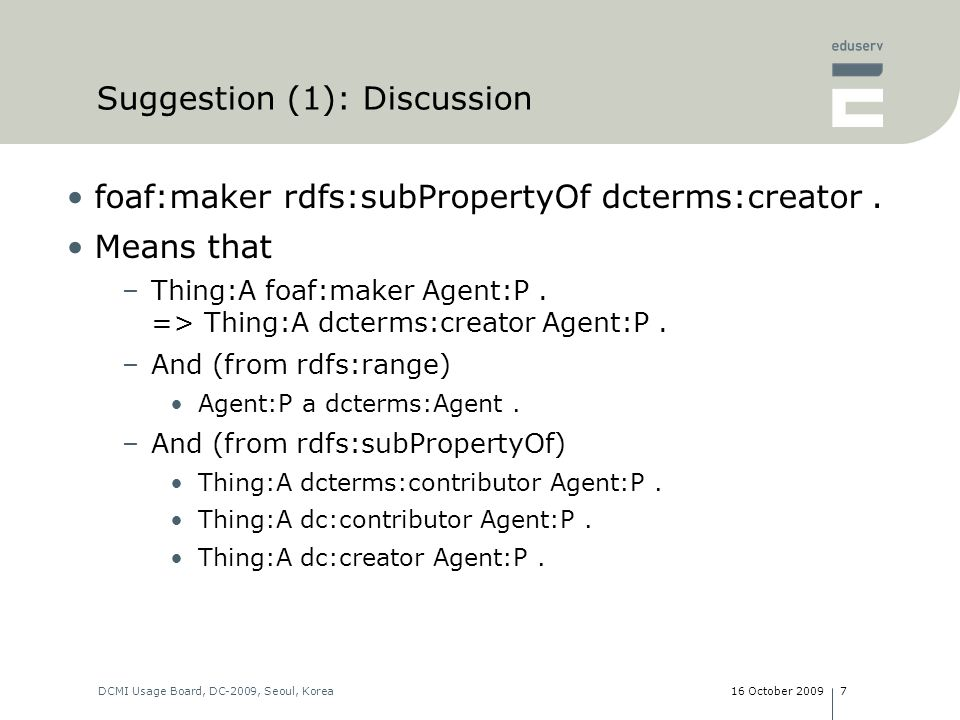 16 October 2009DCMI Usage Board, DC-2009, Seoul, Korea8 Suggestion (1): Discussion dcterms:creator rdfs:subPropertyOf foaf:maker.
