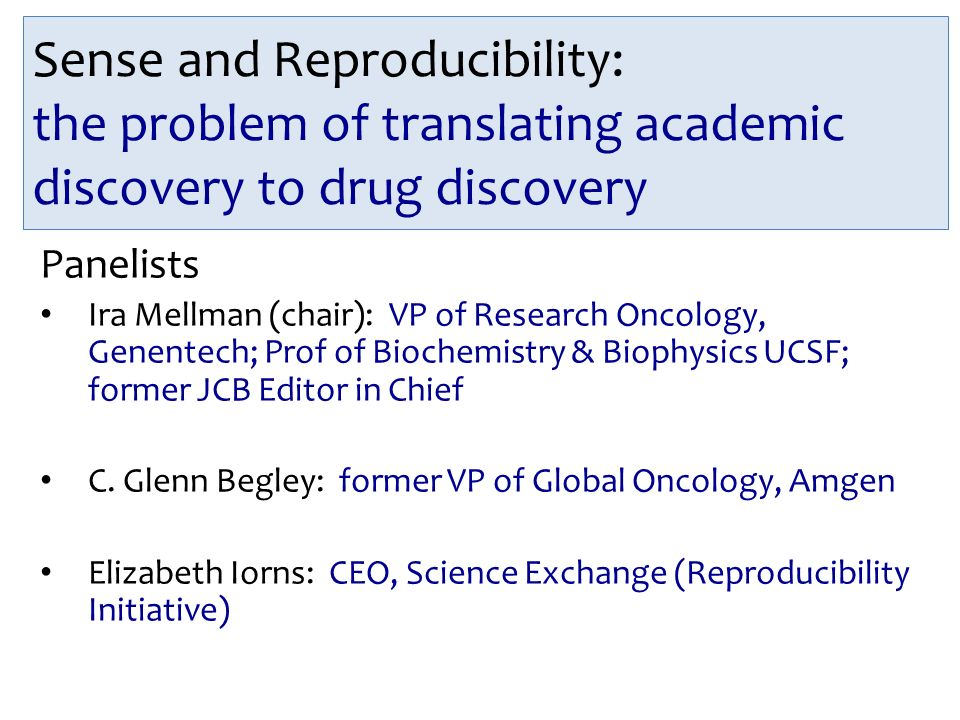 Sense and Reproducibility: the problem of translating academic discovery to drug discovery Panelists Ira Mellman (chair): VP of Research Oncology, Genentech; Prof of Biochemistry & Biophysics UCSF; former JCB Editor in Chief C.