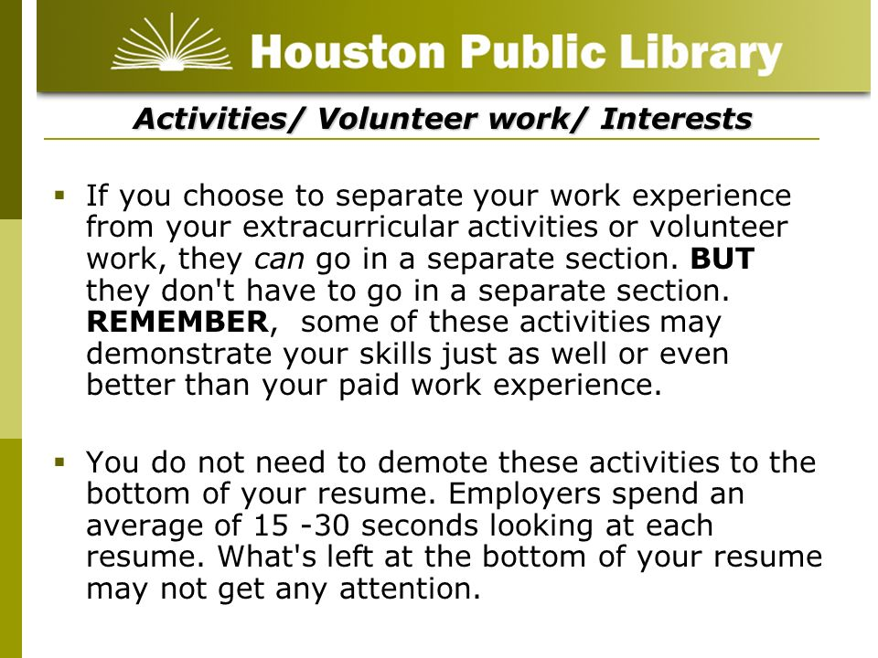 Activities/ Volunteer work/ Interests If you choose to separate your work experience from your extracurricular activities or volunteer work, they can