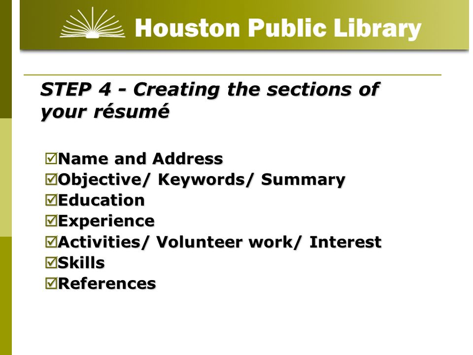 STEP 4 - Creating the sections of your résumé Name and Address Objective/ Keywords/ Summary Objective/ Keywords/ Summary Education Education Experienc