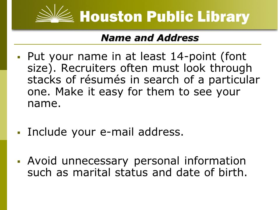 Name and Address Put your name in at least 14-point (font size). Recruiters often must look through stacks of résumés in search of a particular one. M