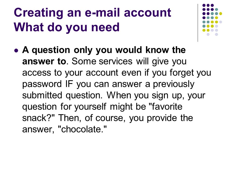 Creating an  account What do you need A question only you would know the answer to.