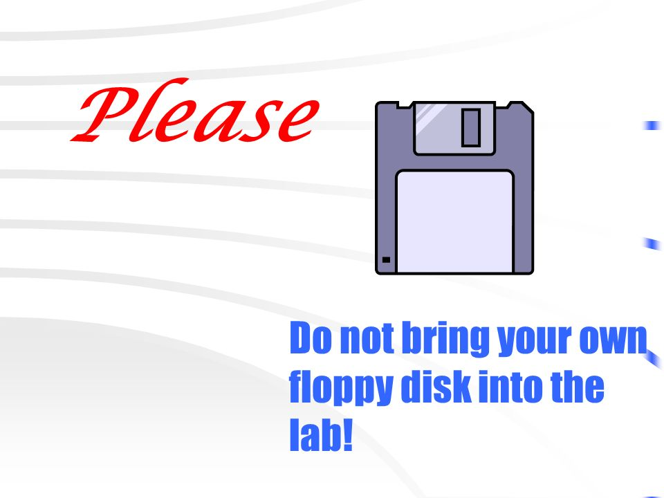 Please Do not bring your own floppy disk into the lab!