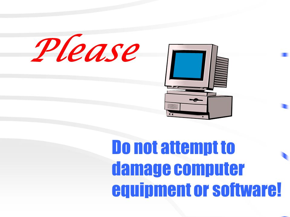 Please Do not attempt to damage computer equipment or software!