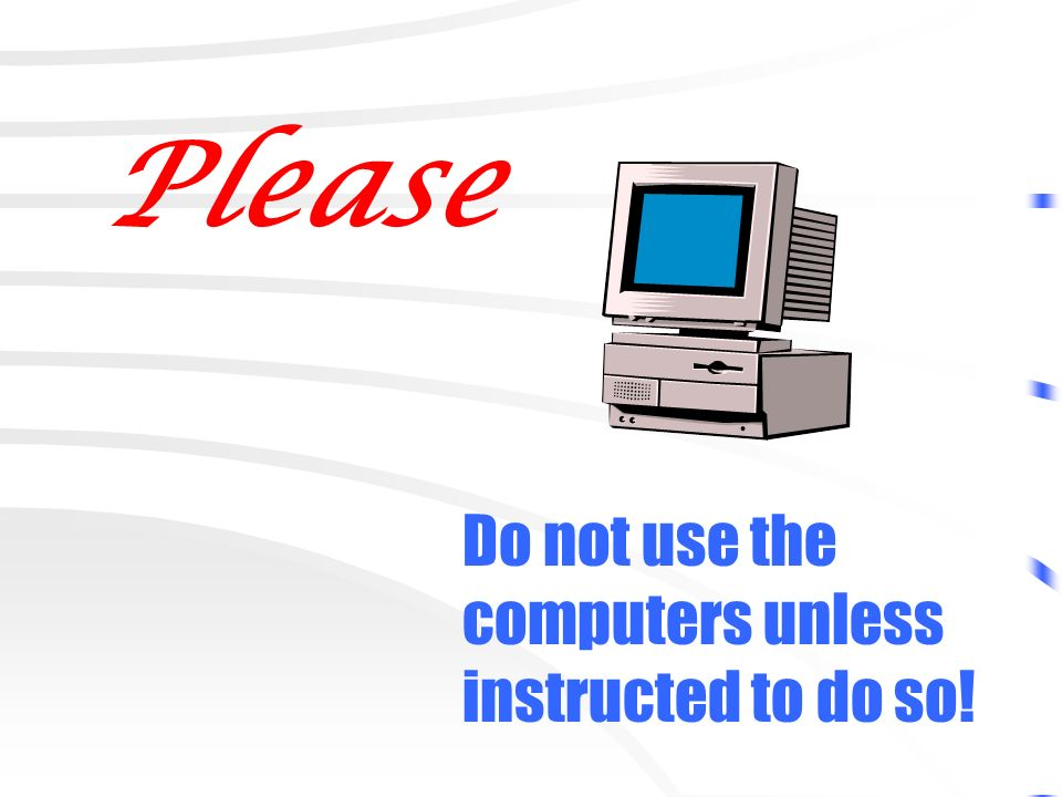Please Do not use the computers unless instructed to do so!