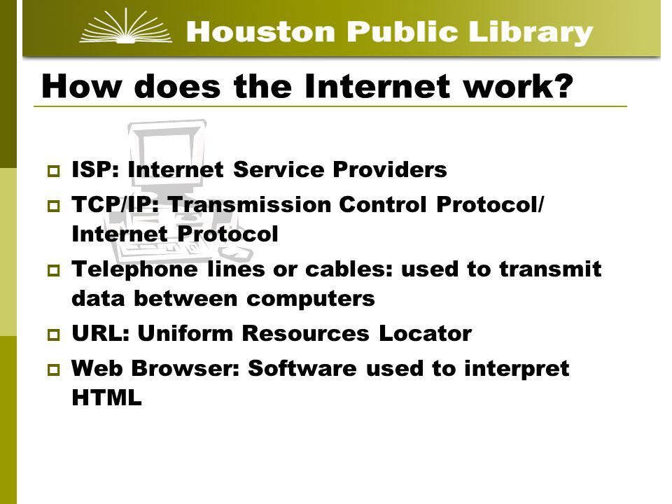 How does the Internet work? ISP: Internet Service Providers TCP/IP: Transmission Control Protocol/ Internet Protocol Telephone lines or cables: used t