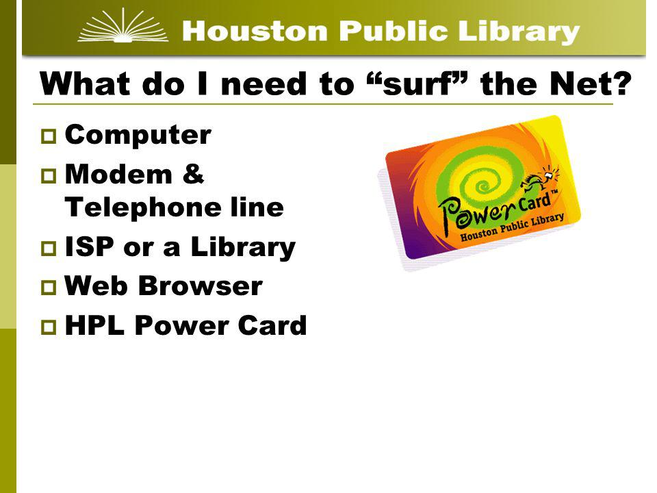 What do I need to surf the Net? Computer Modem & Telephone line ISP or a Library Web Browser HPL Power Card