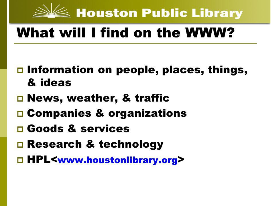 What will I find on the WWW? Information on people, places, things, & ideas News, weather, & traffic Companies & organizations Goods & services Resear