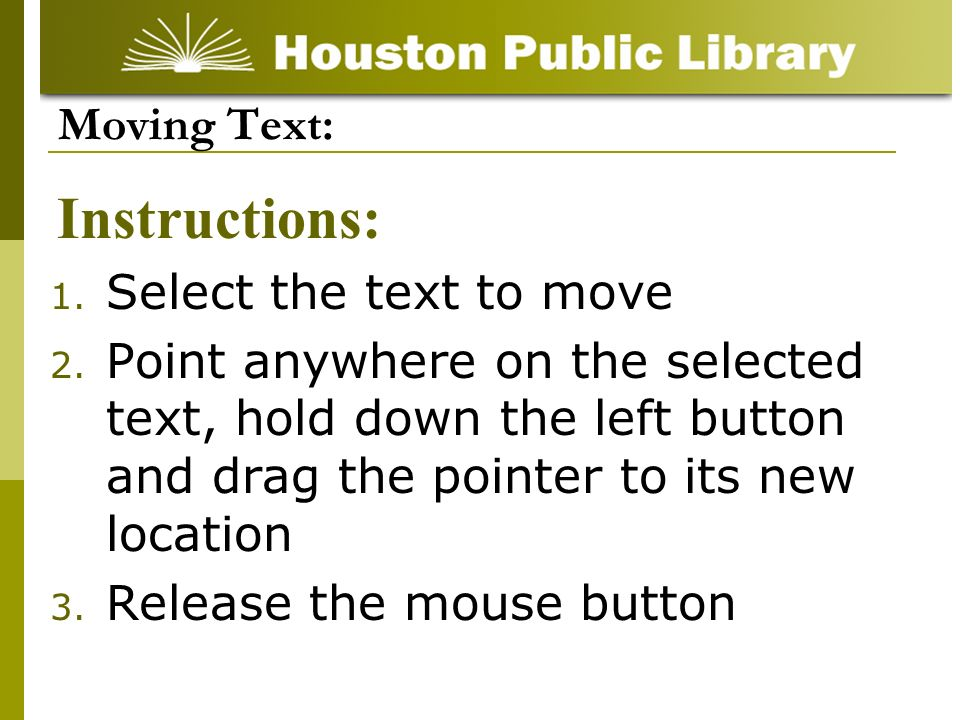 1. Select the text to move 2. Point anywhere on the selected text, hold down the left button and drag the pointer to its new location 3. Release the m