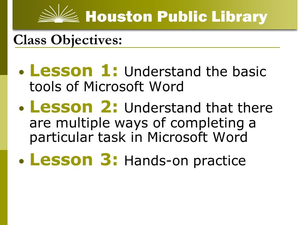 Class Objectives: Lesson 1: Understand the basic tools of Microsoft Word Lesson 2: Understand that there are multiple ways of completing a particular task in Microsoft Word Lesson 3: Hands-on practice