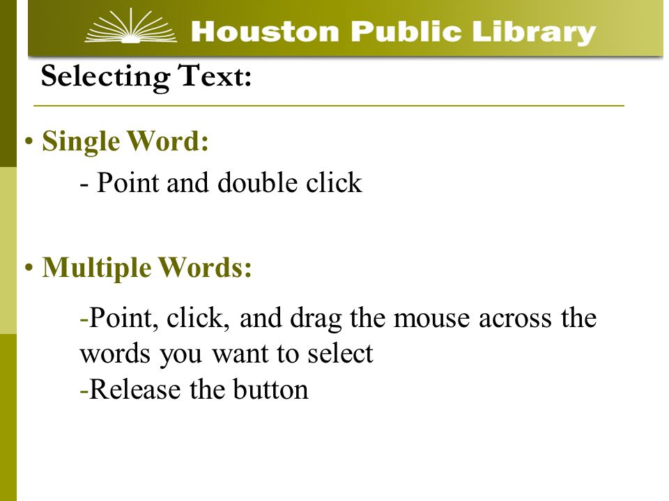 - Point and double click Selecting Text: Single Word: -Point, click, and drag the mouse across the words you want to select -Release the button Multiple Words: