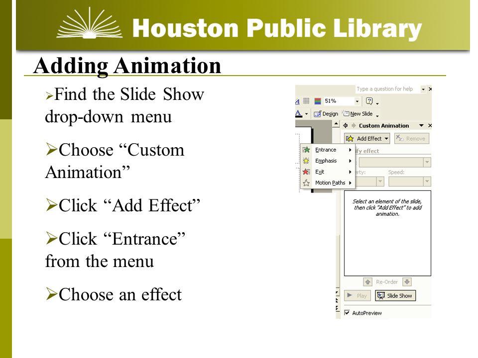 Adding Animation Find the Slide Show drop-down menu Choose Custom Animation Click Add Effect Click Entrance from the menu Choose an effect