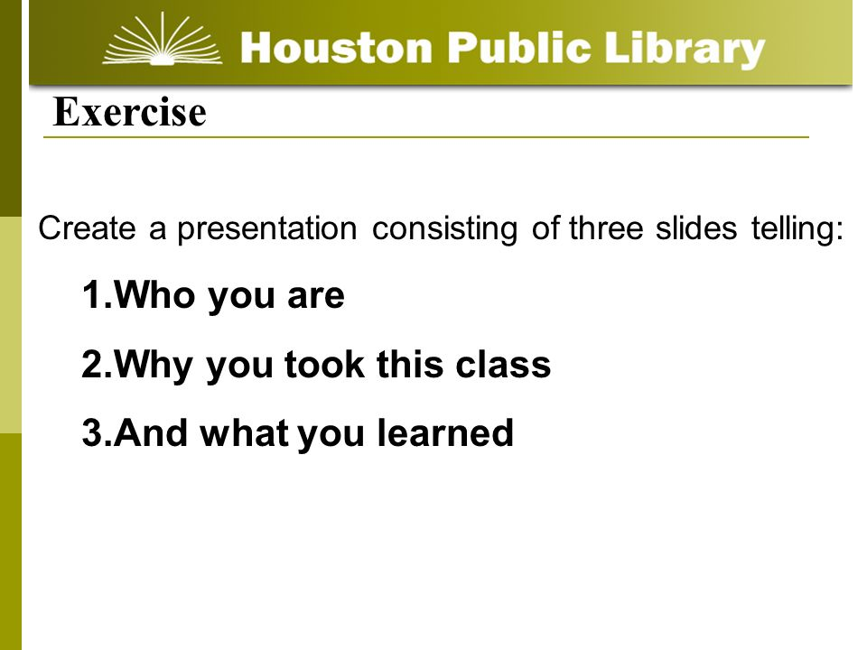 Create a presentation consisting of three slides telling: 1.Who you are 2.Why you took this class 3.And what you learned