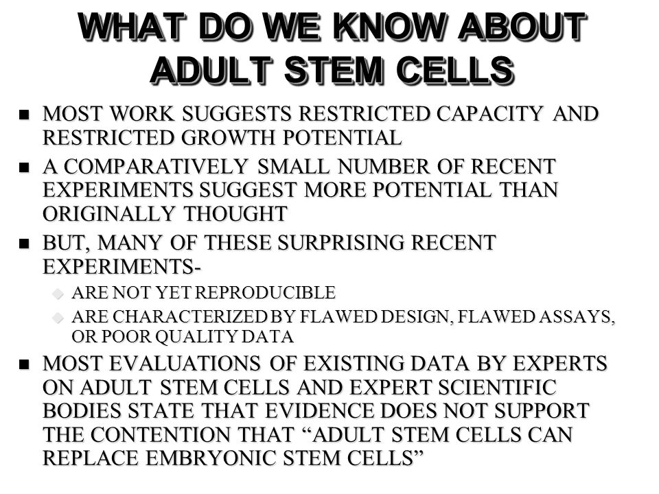 WHAT DO WE KNOW ABOUT ADULT STEM CELLS MOST WORK SUGGESTS RESTRICTED CAPACITY AND RESTRICTED GROWTH POTENTIAL MOST WORK SUGGESTS RESTRICTED CAPACITY A