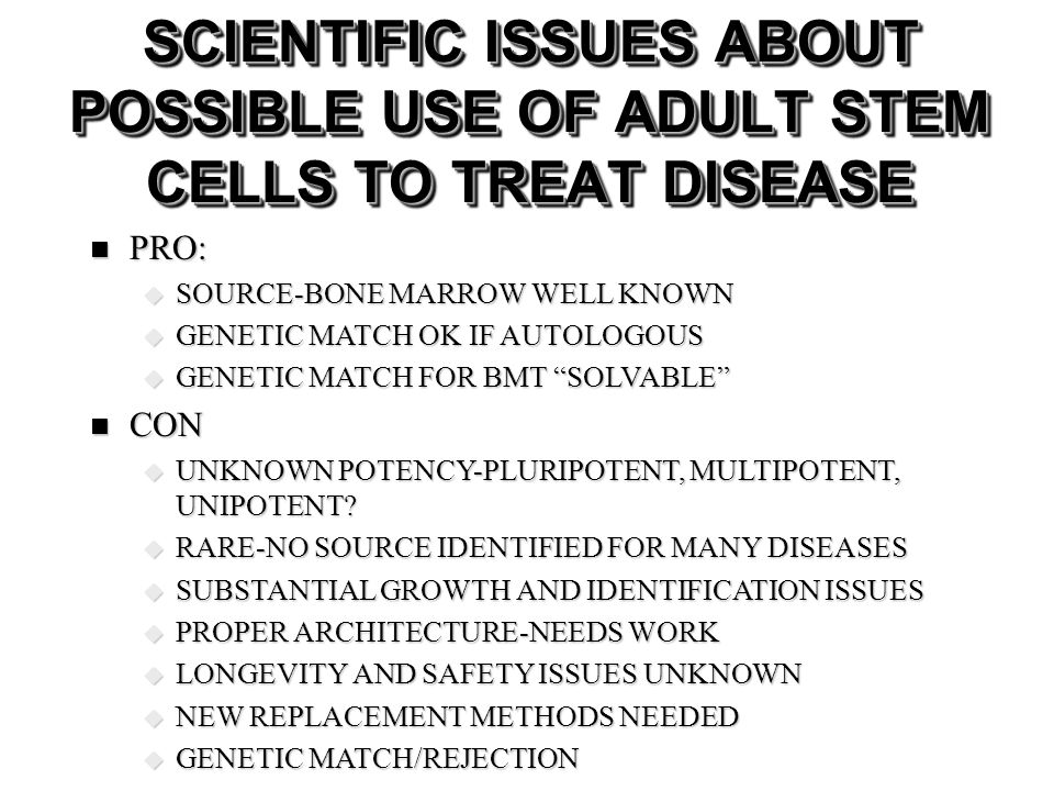 SCIENTIFIC ISSUES ABOUT POSSIBLE USE OF ADULT STEM CELLS TO TREAT DISEASE PRO: PRO: SOURCE-BONE MARROW WELL KNOWN SOURCE-BONE MARROW WELL KNOWN GENETI