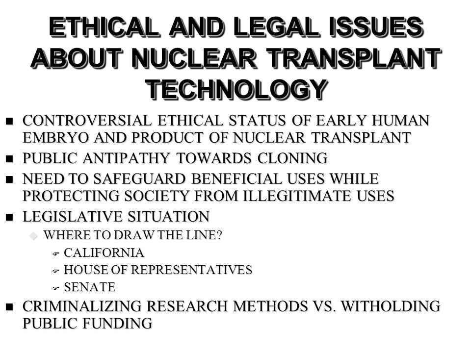 ETHICAL AND LEGAL ISSUES ABOUT NUCLEAR TRANSPLANT TECHNOLOGY CONTROVERSIAL ETHICAL STATUS OF EARLY HUMAN EMBRYO AND PRODUCT OF NUCLEAR TRANSPLANT CONTROVERSIAL ETHICAL STATUS OF EARLY HUMAN EMBRYO AND PRODUCT OF NUCLEAR TRANSPLANT PUBLIC ANTIPATHY TOWARDS CLONING PUBLIC ANTIPATHY TOWARDS CLONING NEED TO SAFEGUARD BENEFICIAL USES WHILE PROTECTING SOCIETY FROM ILLEGITIMATE USES NEED TO SAFEGUARD BENEFICIAL USES WHILE PROTECTING SOCIETY FROM ILLEGITIMATE USES LEGISLATIVE SITUATION LEGISLATIVE SITUATION WHERE TO DRAW THE LINE.