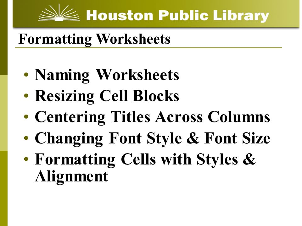 Naming Worksheets Resizing Cell Blocks Centering Titles Across Columns Changing Font Style & Font Size Formatting Cells with Styles & Alignment Formatting Worksheets