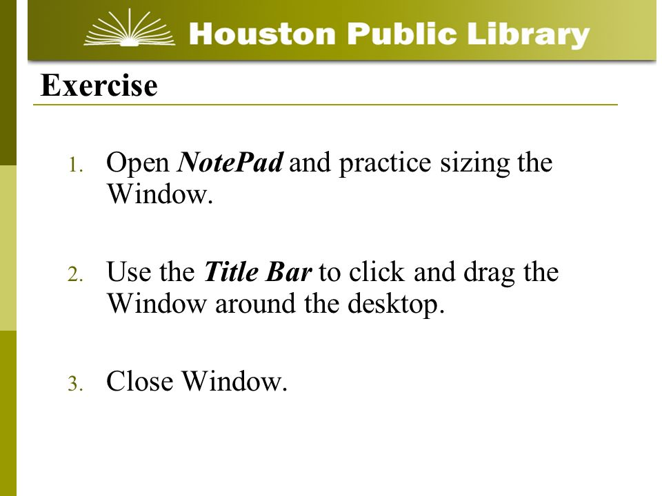 1. Open NotePad and practice sizing the Window. 2. Use the Title Bar to click and drag the Window around the desktop. 3. Close Window. Exercise