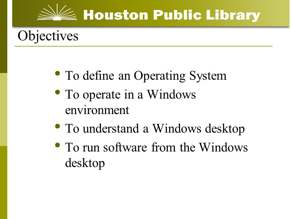 To define an Operating System To operate in a Windows environment To understand a Windows desktop To run software from the Windows desktop Objectives