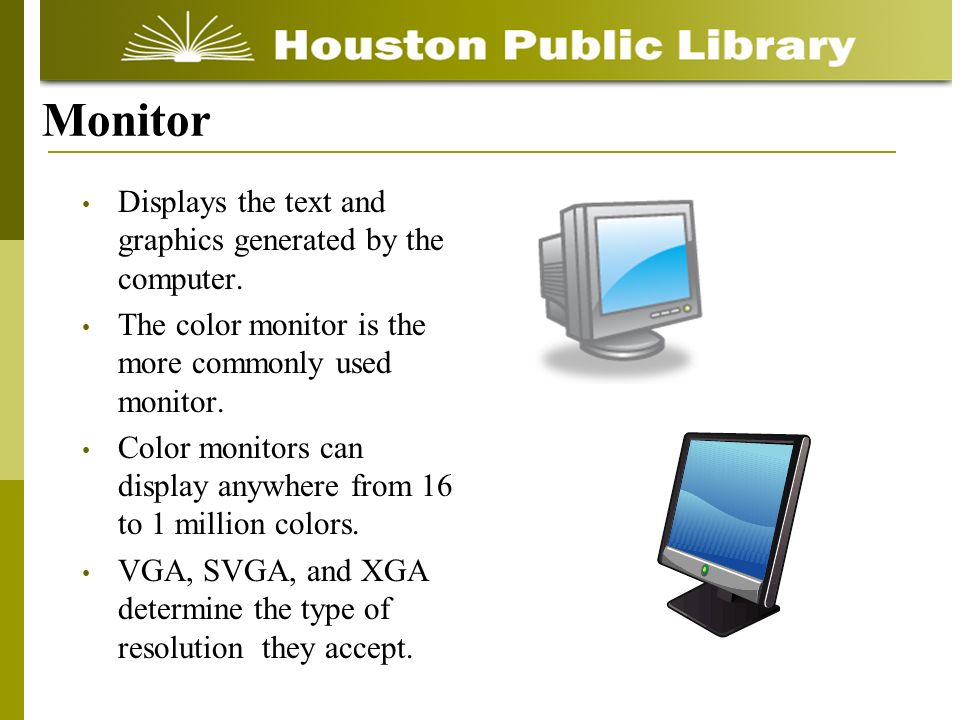 Monitor Displays the text and graphics generated by the computer.