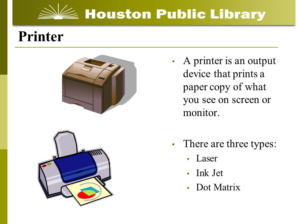 A printer is an output device that prints a paper copy of what you see on screen or monitor.