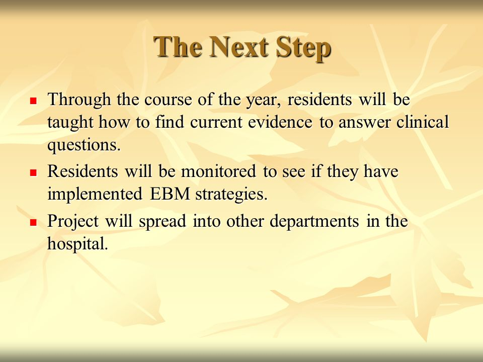 The Next Step Through the course of the year, residents will be taught how to find current evidence to answer clinical questions.