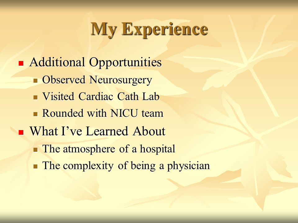 My Experience Additional Opportunities Additional Opportunities Observed Neurosurgery Observed Neurosurgery Visited Cardiac Cath Lab Visited Cardiac Cath Lab Rounded with NICU team Rounded with NICU team What Ive Learned About What Ive Learned About The atmosphere of a hospital The atmosphere of a hospital The complexity of being a physician The complexity of being a physician